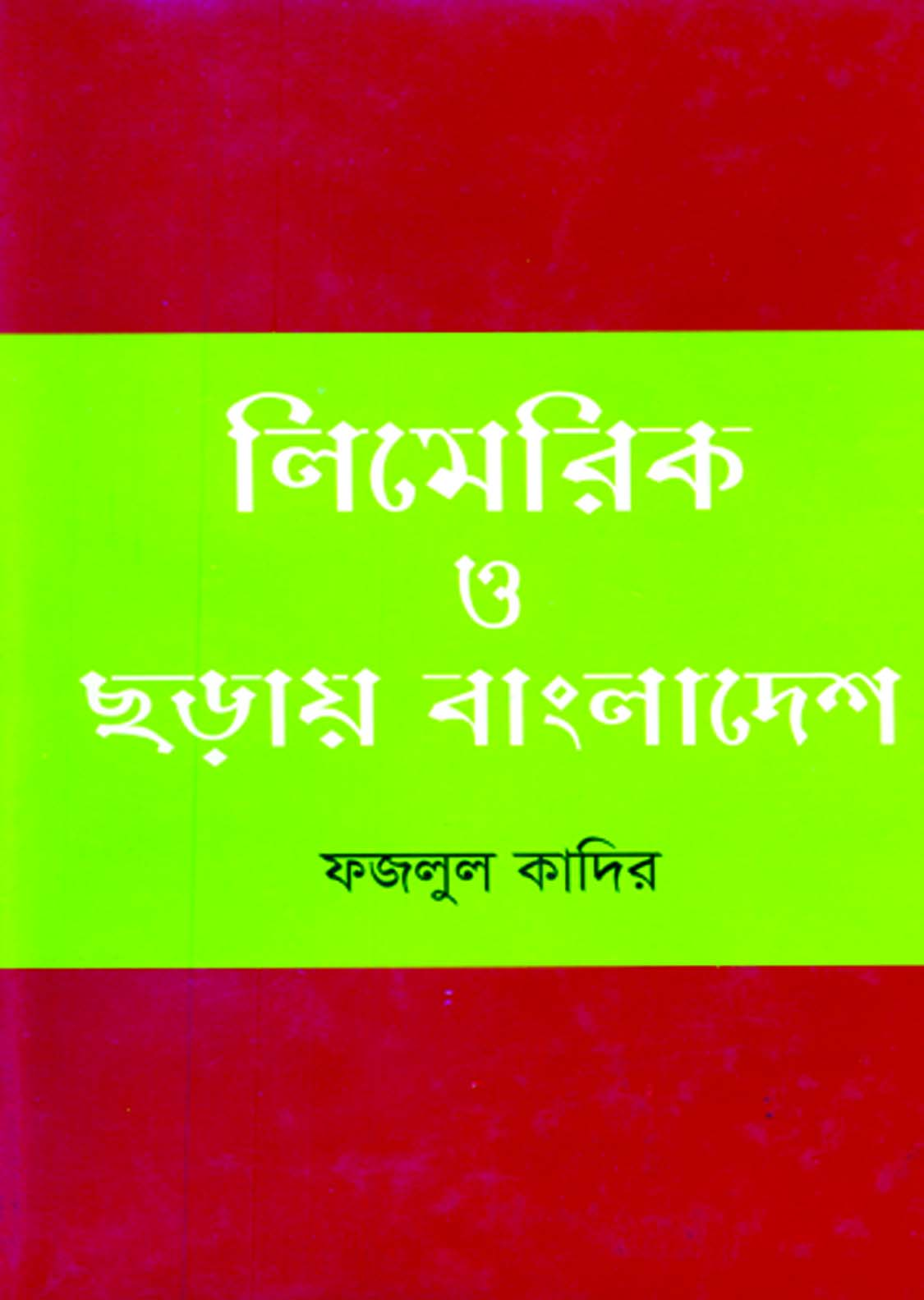 Limerick O Chhoray Bangladesh by Fazlul Quadir. First Publication: February 2017. Publisher: Mohammad Mizanur Rahman, Shahitta Kotha, 34, North Book Hall Road, Banglabazar, Dhaka. Cover: Sourav Mahmud. Composition: Sabit Computer Service. Printing: Meraz Colour House, Size: DD 1/16. Format: 4. Price: Tk 150. US.$3