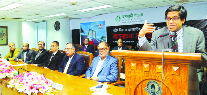 Arastoo Khan, Chairman of Islami Bank Bangladesh Limited, addressing at a discussion on the occasion of Shaheed Day and International Mother Language Day at the head office in the city on Tuesday. Md. Mahbub ul Alam, Managing Director, Major Gen. (Rtd.) Engr. Abdul Matin, EC Chairman, Helal Ahmed Chowdhury, Risk Management Committee Chairman, Md. Joynal Abedin, Md. Mizanur Rahman, Prof. Dr. Qazi Shahidul Alam and Syed Abu Asad, Directors of the bank among others were present.