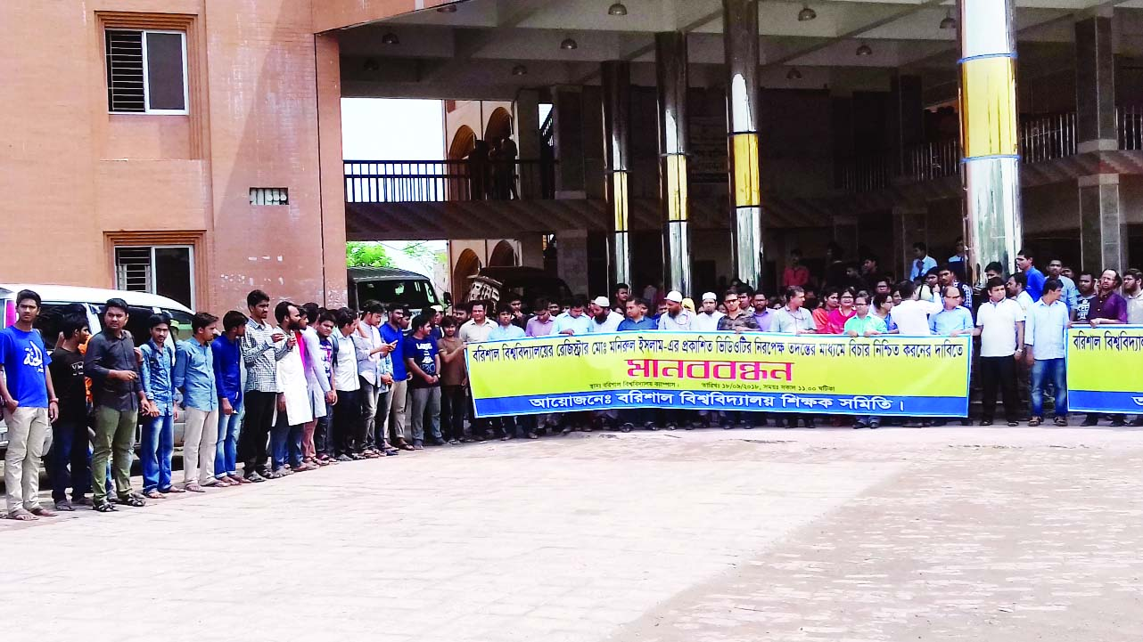 BARISHAL: A human chain was formed at Barishal University premises demanding  neutral investigation against Barishal University Registrar Monirul Islam organised by Barishal University Teachers' Association on Tuesday.