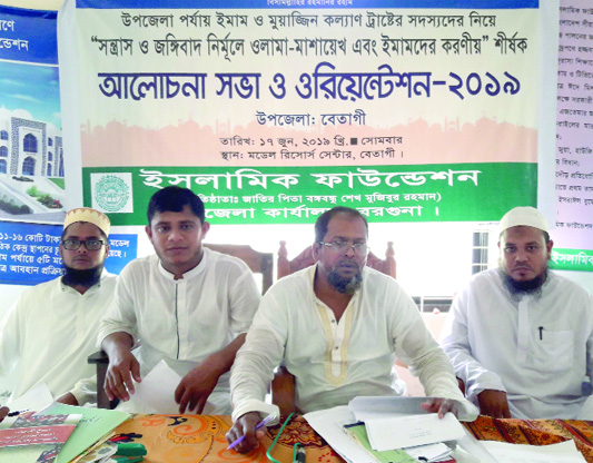 BETAGI(Barguna): Islamic Foundation arranged a discussion meeting and orientation programme on role of Imams and Ulema Mashayekh to mitigate terrorism and militancy at Model Resource Centre yesterday.